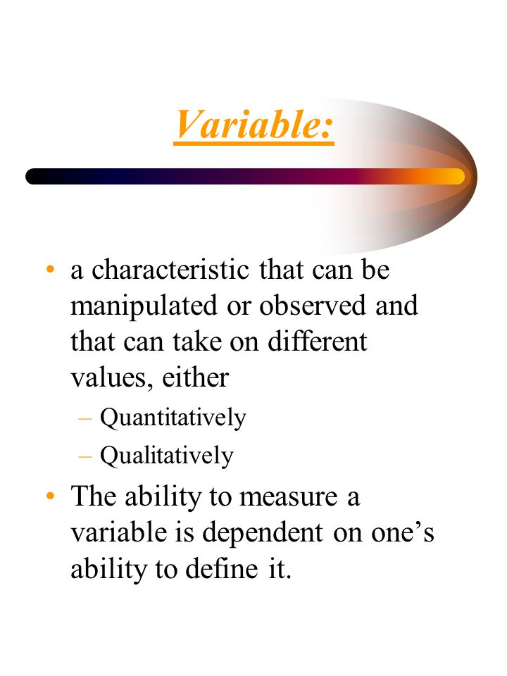 Variable: a characteristic that can be manipulated or observed and that can take on different values, either.