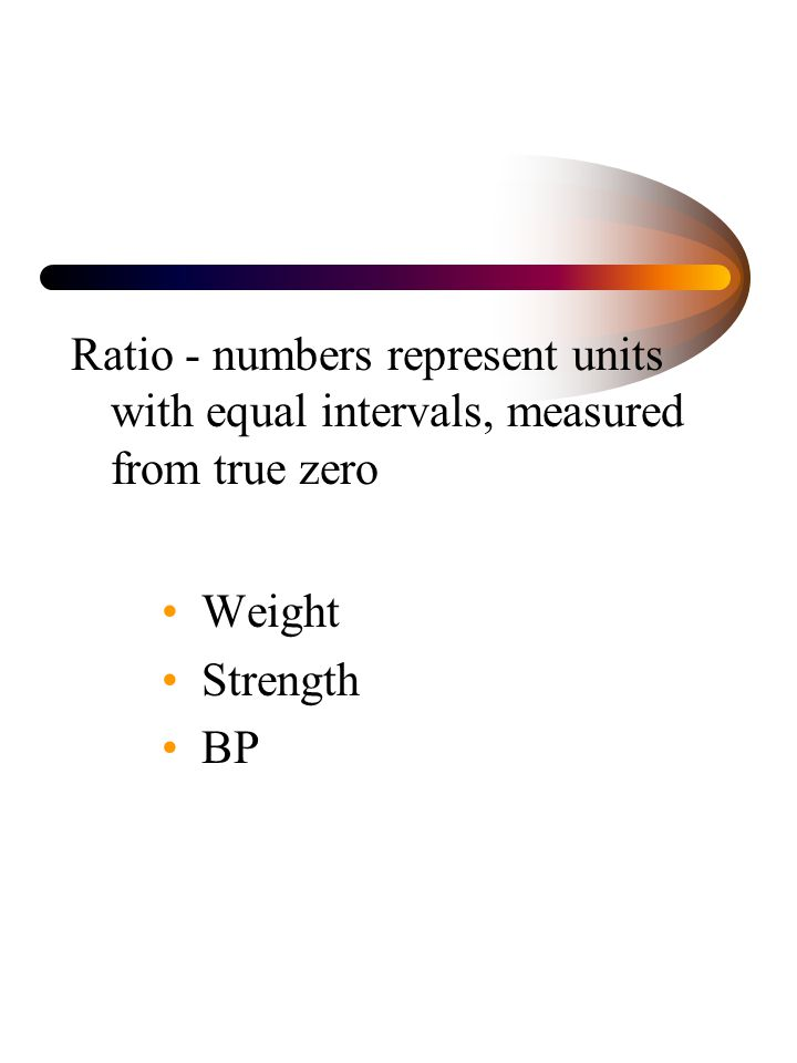 Ratio - numbers represent units with equal intervals, measured from true zero