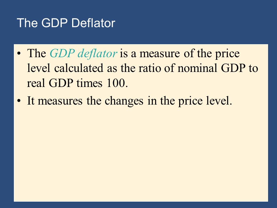 The GDP Deflator The GDP deflator is a measure of the price level calculated as the ratio of nominal GDP to real GDP times 100.