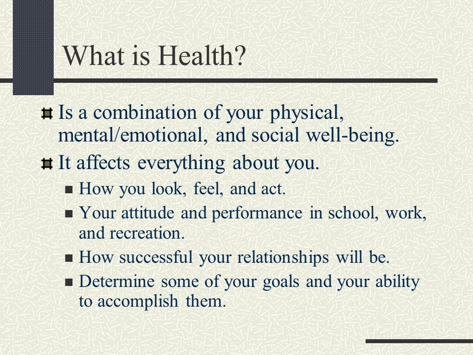 What is Health Is a combination of your physical, mental/emotional, and social well-being. It affects everything about you.