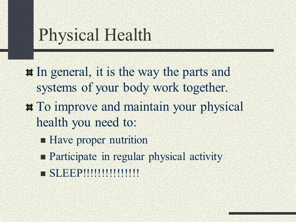 Physical Health In general, it is the way the parts and systems of your body work together.