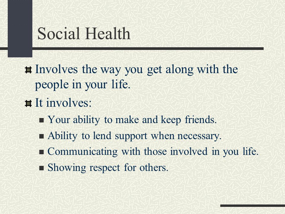 Social Health Involves the way you get along with the people in your life. It involves: Your ability to make and keep friends.