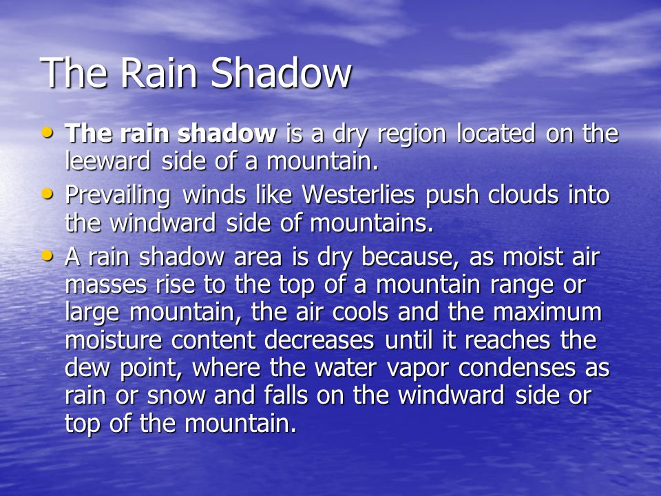 The Rain Shadow The rain shadow is a dry region located on the leeward side of a mountain.