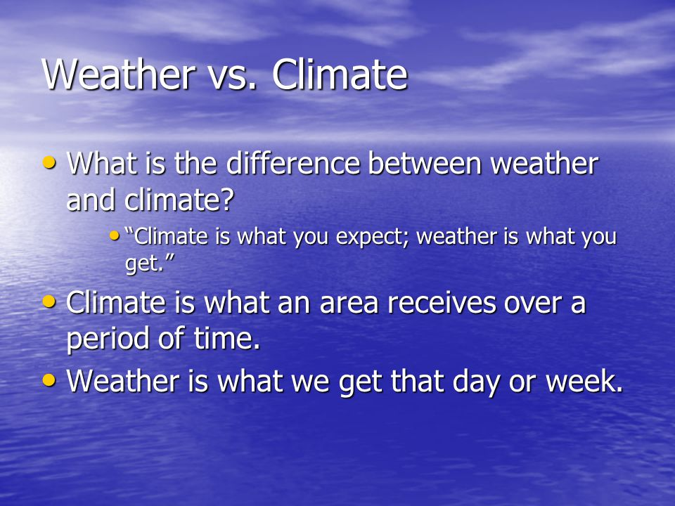 Weather vs. Climate What is the difference between weather and climate Climate is what you expect; weather is what you get.