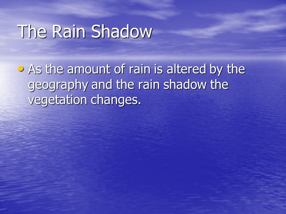 The Rain Shadow As the amount of rain is altered by the geography and the rain shadow the vegetation changes.