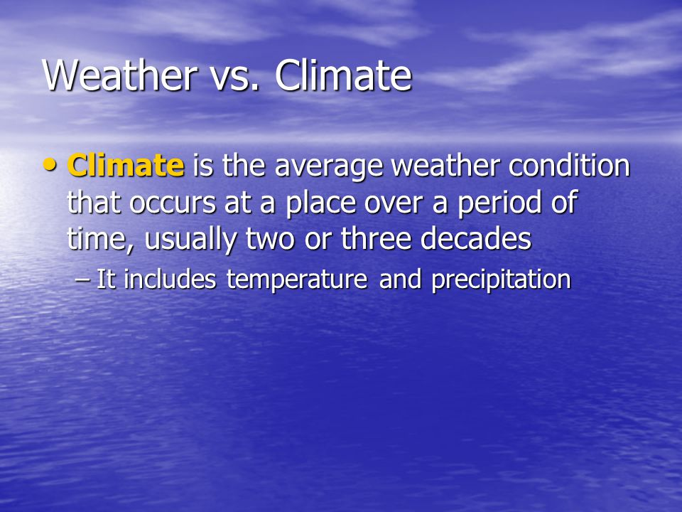 Weather vs. Climate Climate is the average weather condition that occurs at a place over a period of time, usually two or three decades.