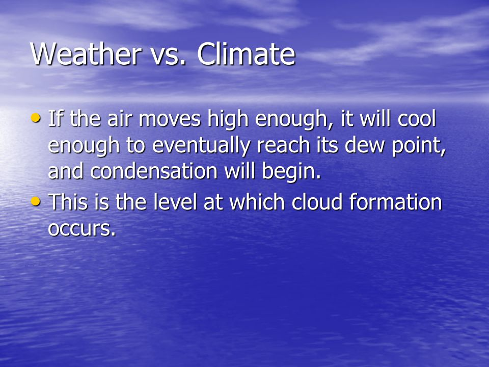 Weather vs. Climate If the air moves high enough, it will cool enough to eventually reach its dew point, and condensation will begin.