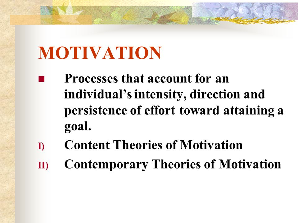 MOTIVATION Processes that account for an individual's intensity, direction and persistence of effort toward attaining a goal.