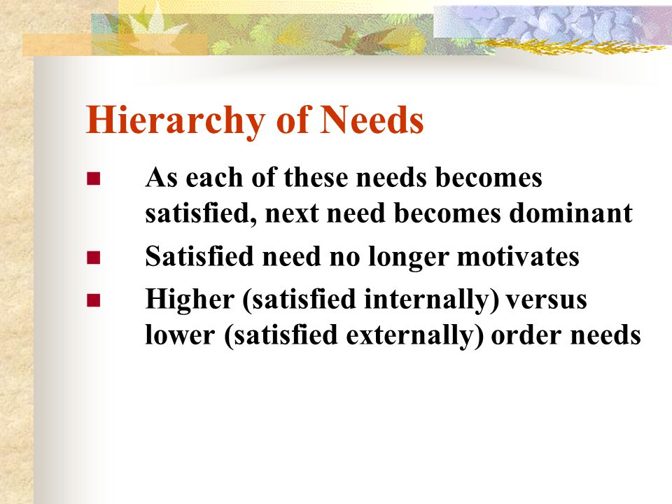 Hierarchy of Needs As each of these needs becomes satisfied, next need becomes dominant. Satisfied need no longer motivates.