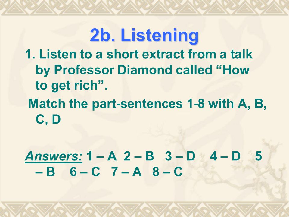2b. Listening 1. Listen to a short extract from a talk by Professor Diamond called How to get rich .