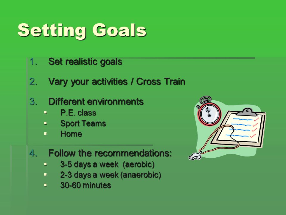 Setting Goals Set realistic goals Vary your activities / Cross Train