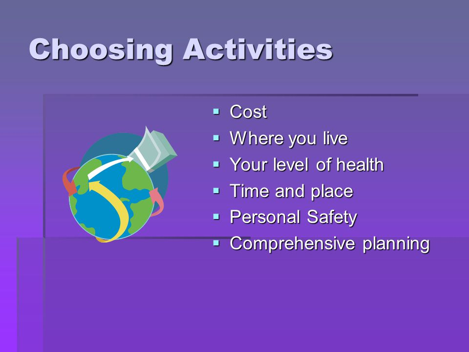 Choosing Activities Cost Where you live Your level of health