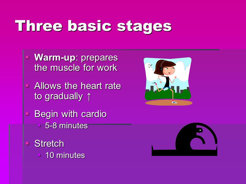 Three basic stages Warm-up: prepares the muscle for work