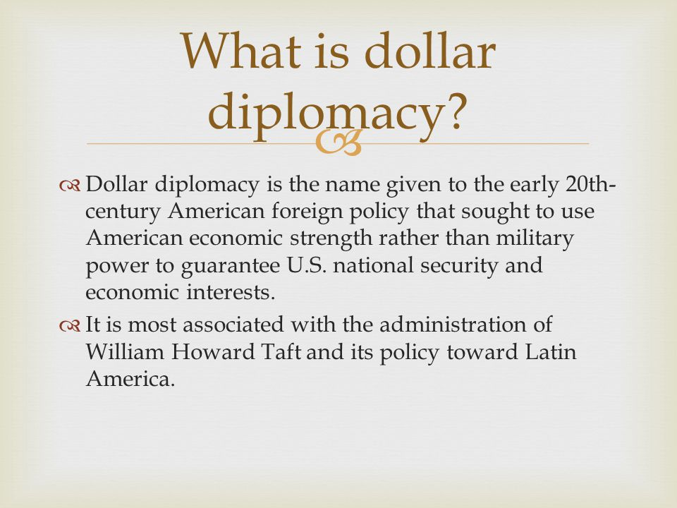 william taft dollar diplomacy Dollar diplomacy is the term used to describe the efforts of the united states— particularly under president william howard taft—to further its.