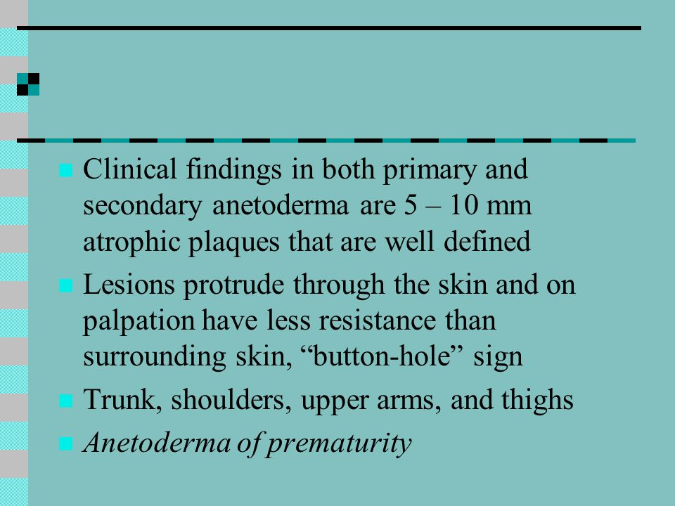 Clinical findings in both primary and secondary anetoderma are 5 – 10 mm atrophic plaques that are well defined
