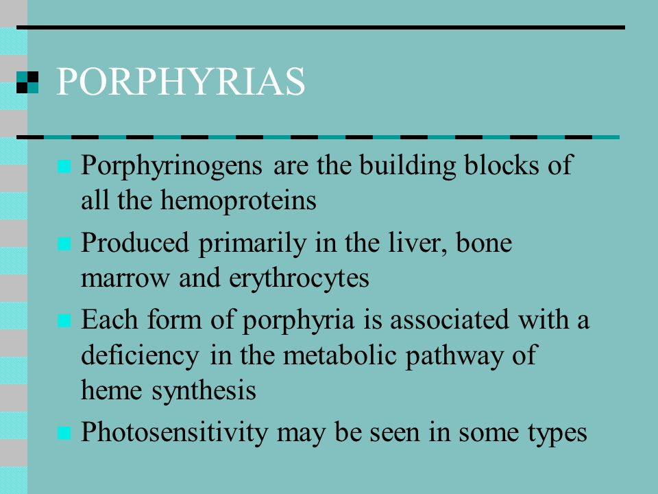 PORPHYRIAS Porphyrinogens are the building blocks of all the hemoproteins. Produced primarily in the liver, bone marrow and erythrocytes.
