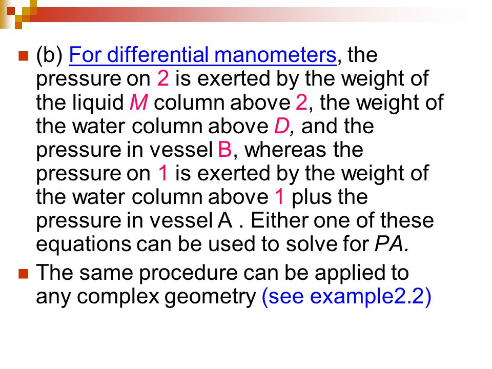 (b) For differential manometers, the pressure on 2 is exerted by the weight of the liquid M column above 2, the weight of the water column above D, and the pressure in vessel B, whereas the pressure on 1 is exerted by the weight of the water column above 1 plus the pressure in vessel A . Either one of these equations can be used to solve for PA.