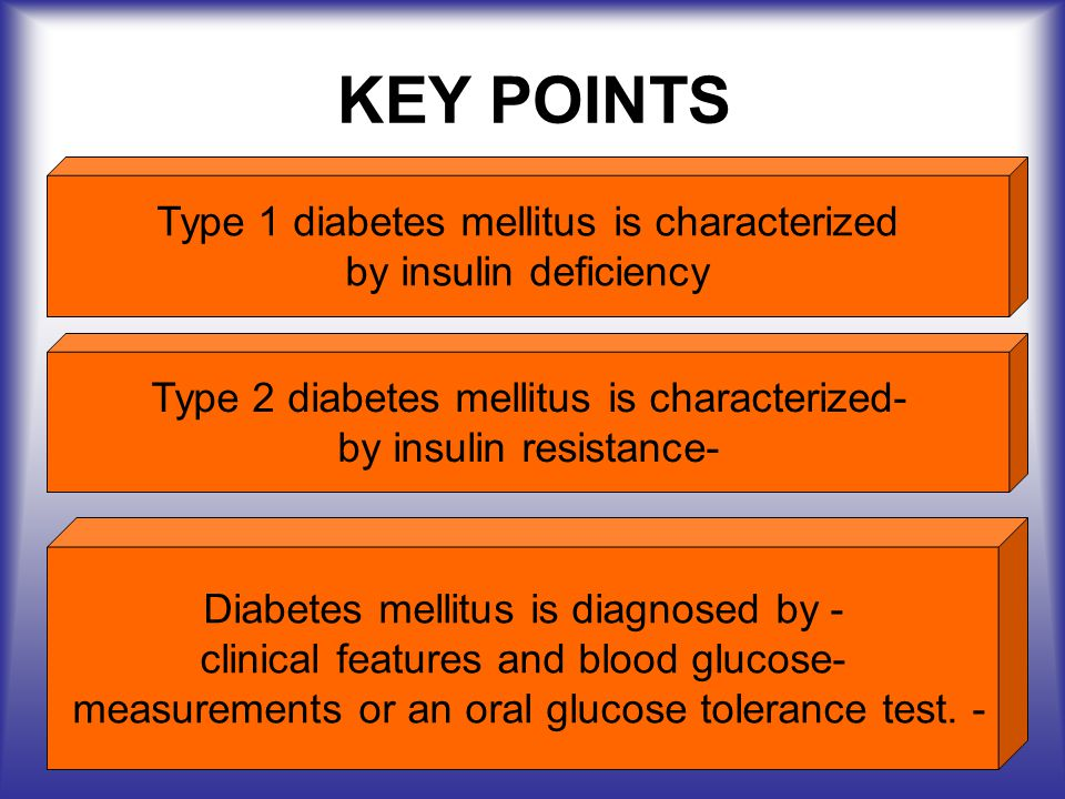 KEY POINTS Type 1 diabetes mellitus is characterized
