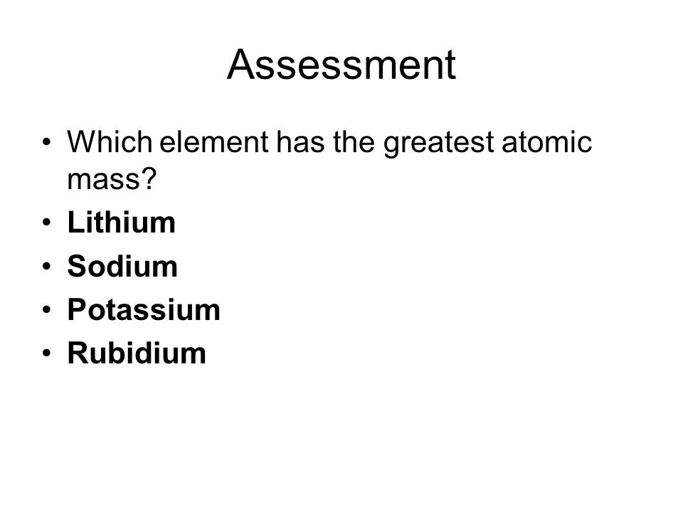 Assessment Which element has the greatest atomic mass Lithium Sodium