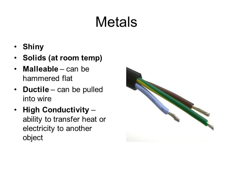 Metals Shiny Solids (at room temp) Malleable – can be hammered flat