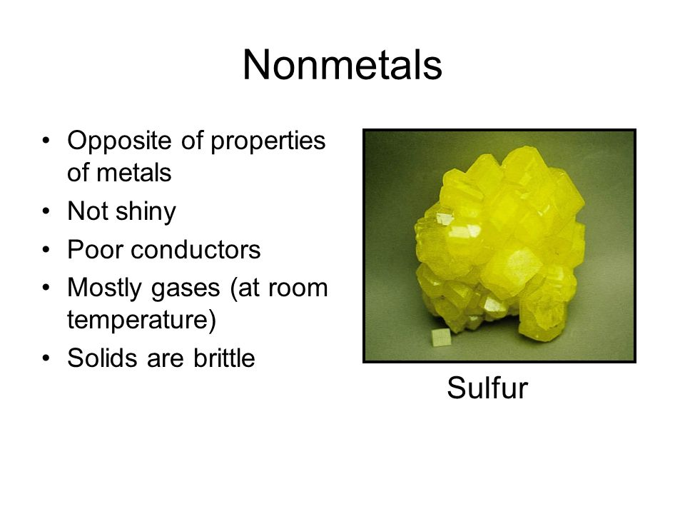 Nonmetals Sulfur Opposite of properties of metals Not shiny
