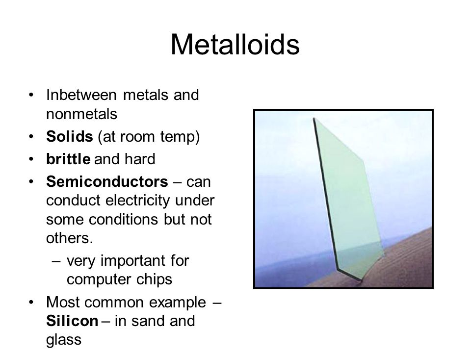 Metalloids Inbetween metals and nonmetals Solids (at room temp)