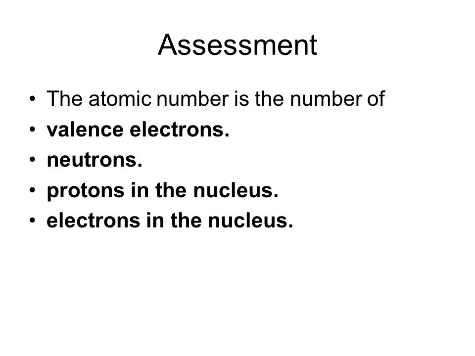 Assessment The atomic number is the number of valence electrons.