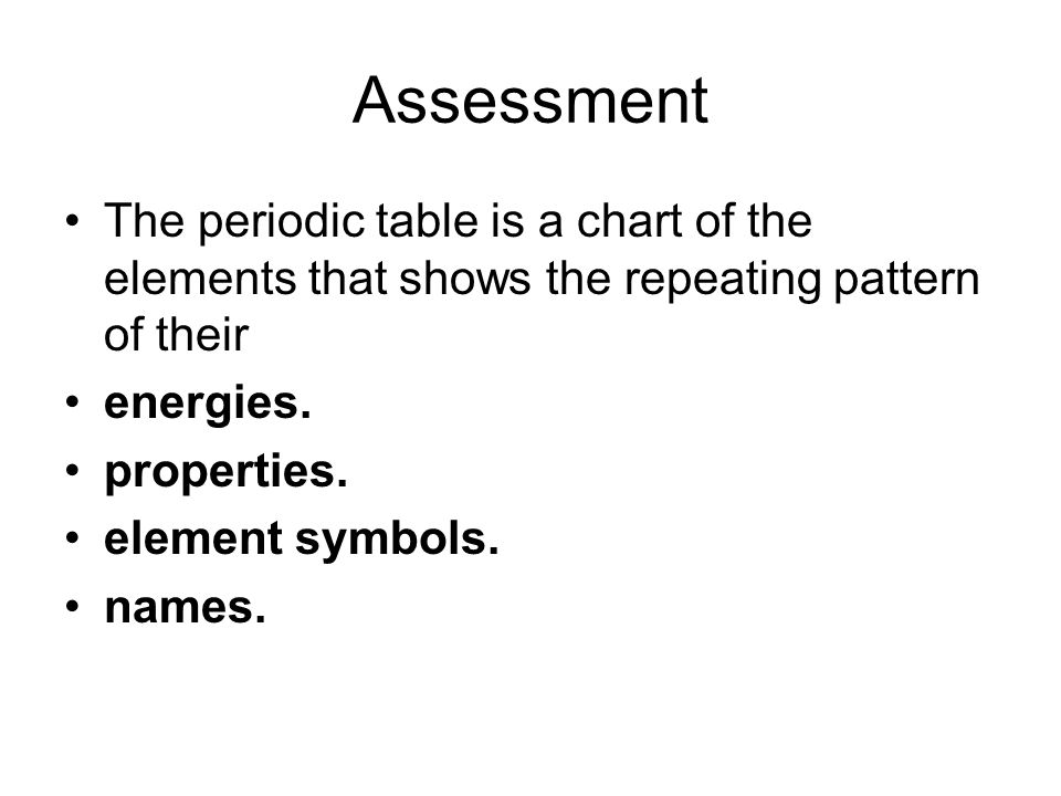 Assessment The periodic table is a chart of the elements that shows the repeating pattern of their.