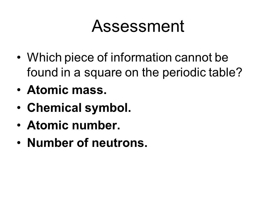 Assessment Which piece of information cannot be found in a square on the periodic table Atomic mass.