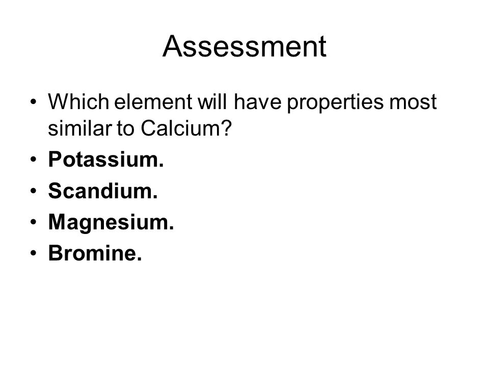 Assessment Which element will have properties most similar to Calcium