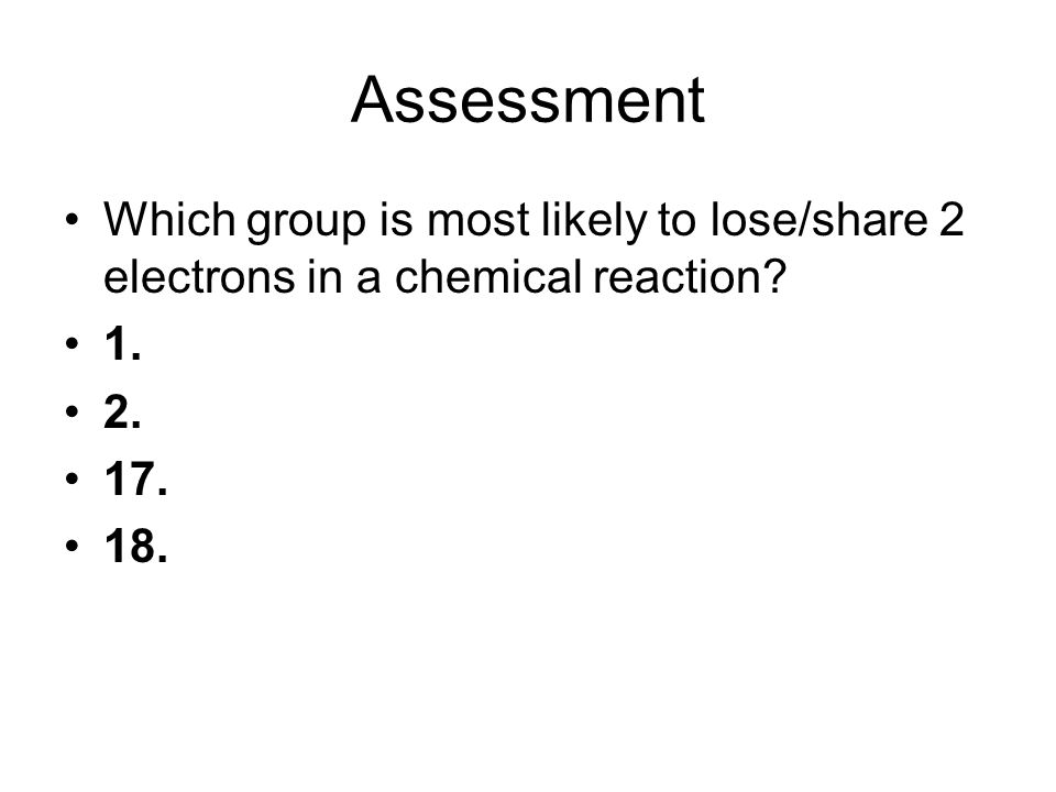 Assessment Which group is most likely to lose/share 2 electrons in a chemical reaction