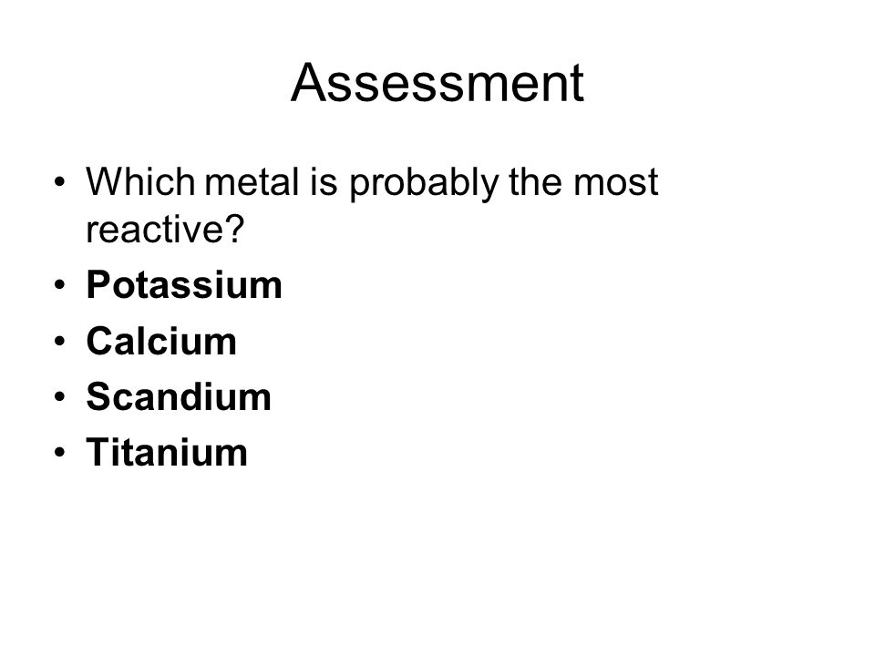 Assessment Which metal is probably the most reactive Potassium