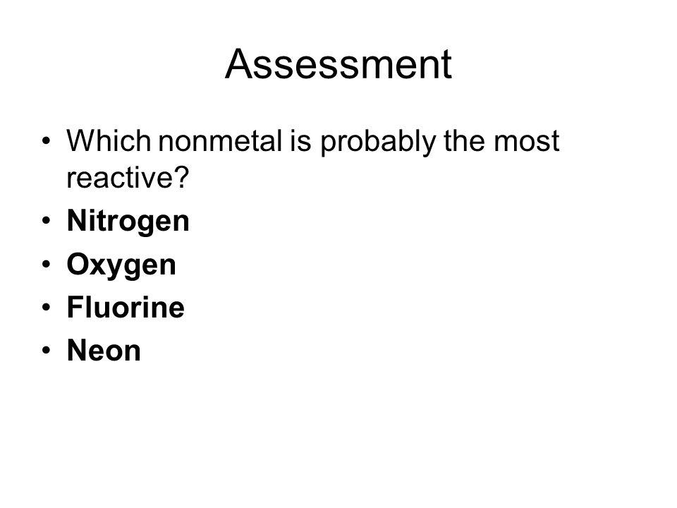 Assessment Which nonmetal is probably the most reactive Nitrogen