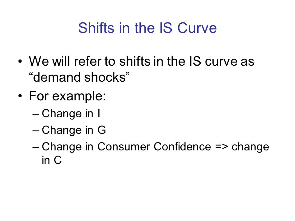 Shifts in the IS Curve We will refer to shifts in the IS curve as demand shocks For example: Change in I.