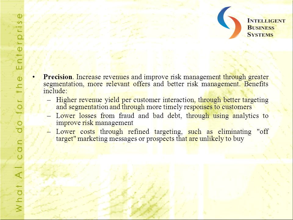 Precision. Increase revenues and improve risk management through greater segmentation, more relevant offers and better risk management. Benefits include: