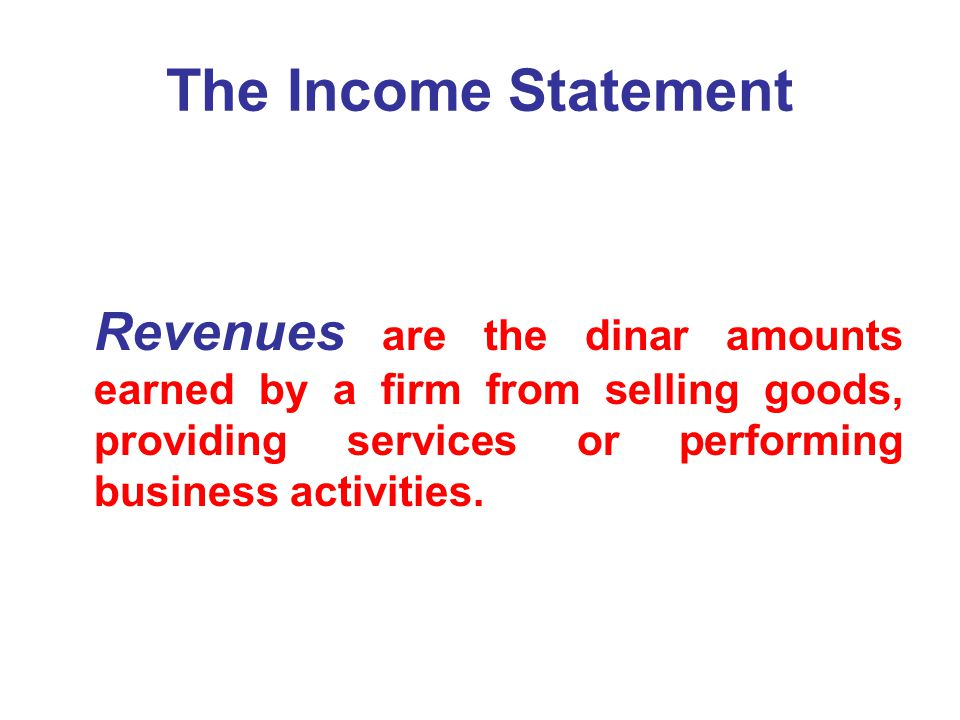 The Income Statement Revenues are the dinar amounts earned by a firm from selling goods, providing services or performing business activities.
