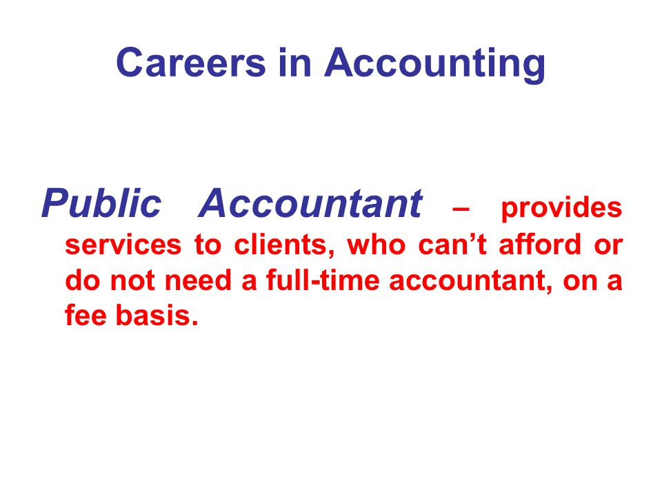 Careers in Accounting Public Accountant – provides services to clients, who can't afford or do not need a full-time accountant, on a fee basis.
