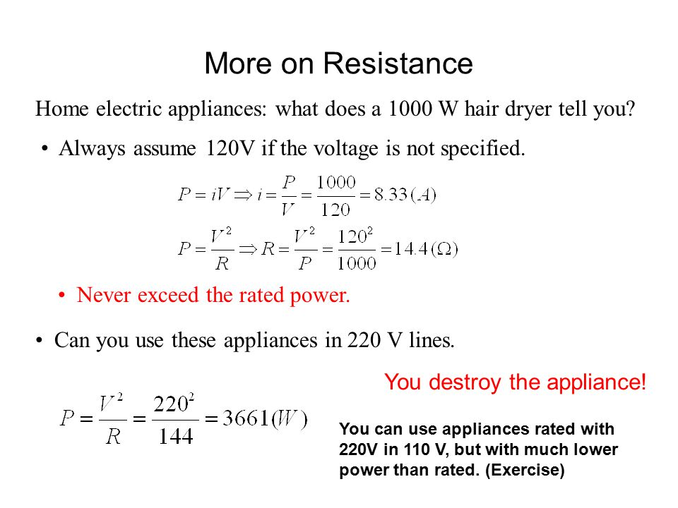 More on Resistance Home electric appliances: what does a 1000 W hair dryer tell you Always assume 120V if the voltage is not specified.