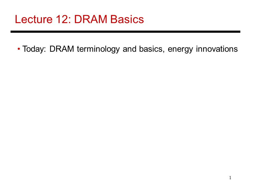 Lecture 12: DRAM Basics Today: DRAM terminology and basics, energy innovations