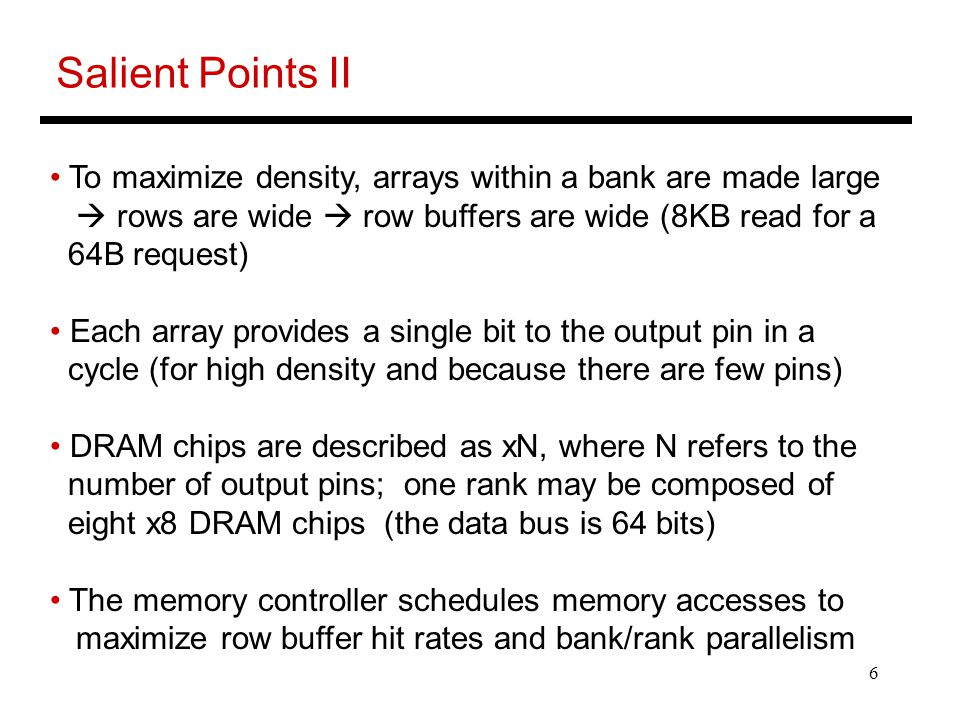Salient Points II To maximize density, arrays within a bank are made large.  rows are wide  row buffers are wide (8KB read for a.
