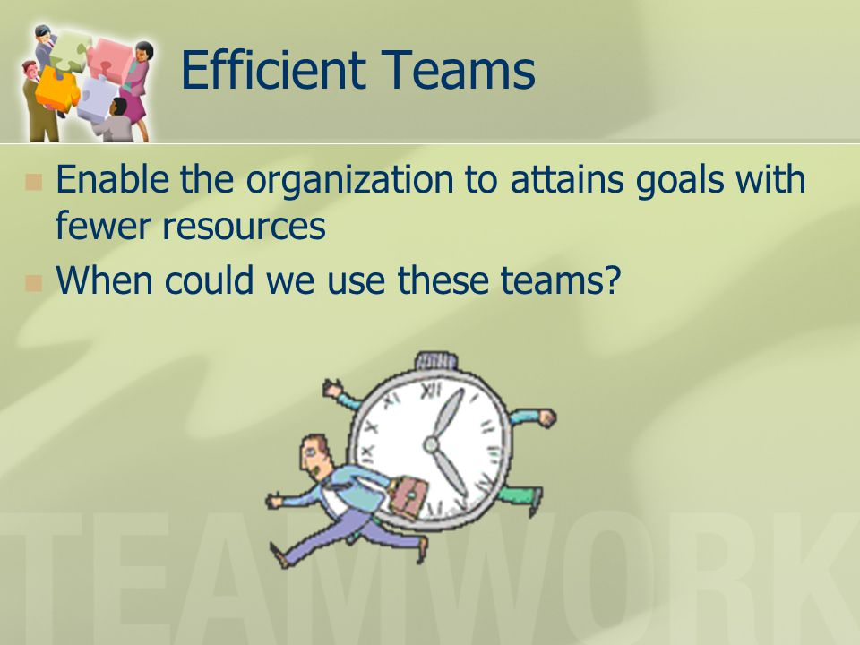 Efficient Teams Enable the organization to attains goals with fewer resources.