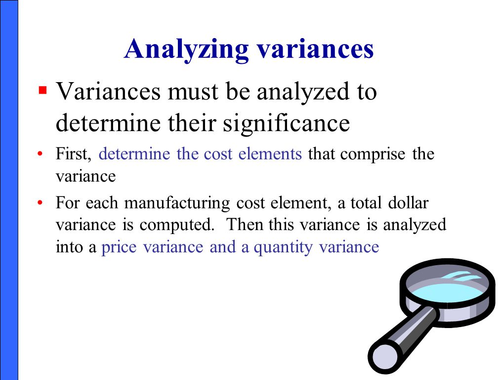 Analyzing variances Variances must be analyzed to determine their significance. First, determine the cost elements that comprise the variance.