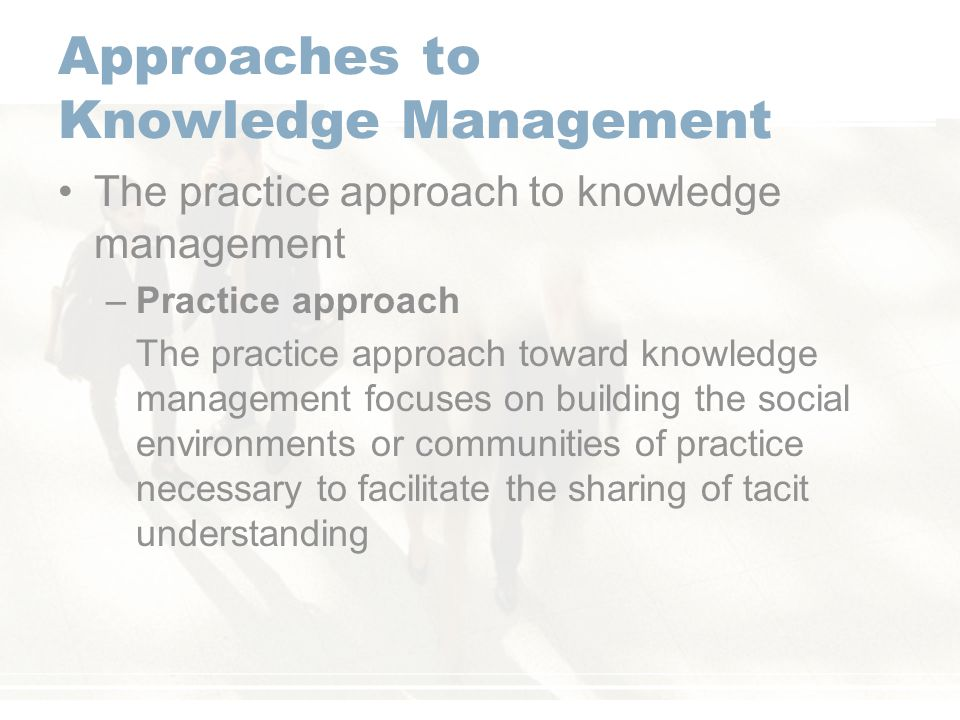 approaches to knowledge management practice Systemic approach to knowledge management  often an organization begins  its knowledge management practices at this initial level, such.