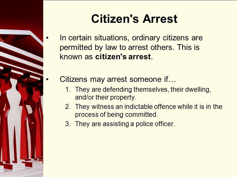 Citizen s Arrest In certain situations, ordinary citizens are permitted by law to arrest others. This is known as citizen s arrest.