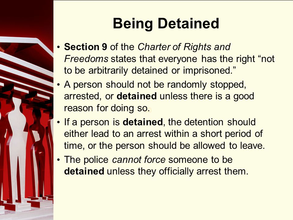 Being Detained Section 9 of the Charter of Rights and Freedoms states that everyone has the right not to be arbitrarily detained or imprisoned.
