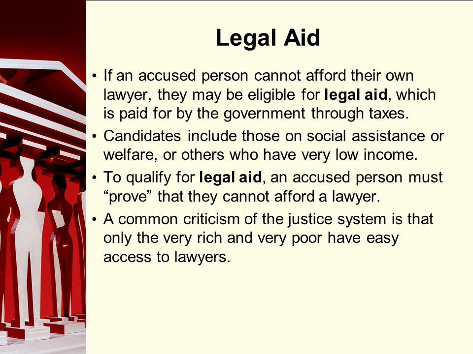 Legal Aid If an accused person cannot afford their own lawyer, they may be eligible for legal aid, which is paid for by the government through taxes.