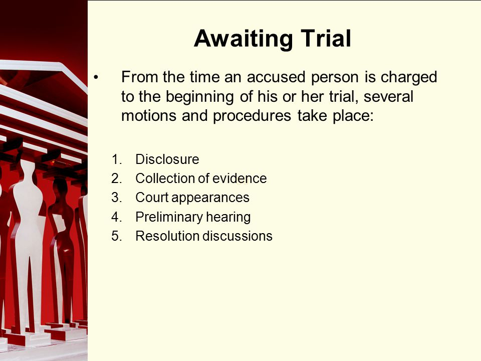 Awaiting Trial From the time an accused person is charged to the beginning of his or her trial, several motions and procedures take place:
