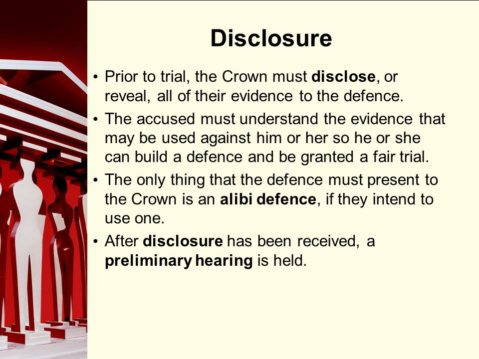Disclosure Prior to trial, the Crown must disclose, or reveal, all of their evidence to the defence.