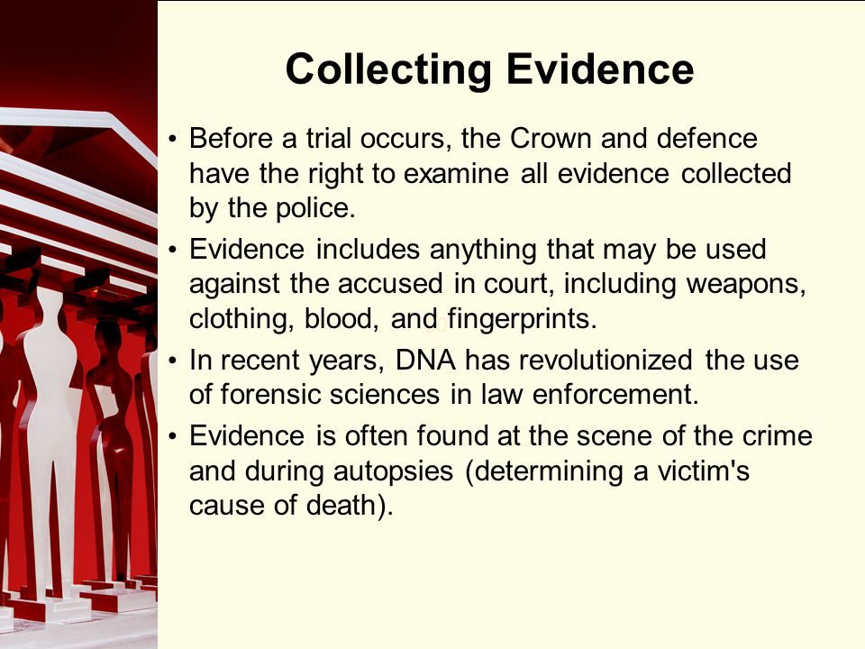 Collecting Evidence Before a trial occurs, the Crown and defence have the right to examine all evidence collected by the police.