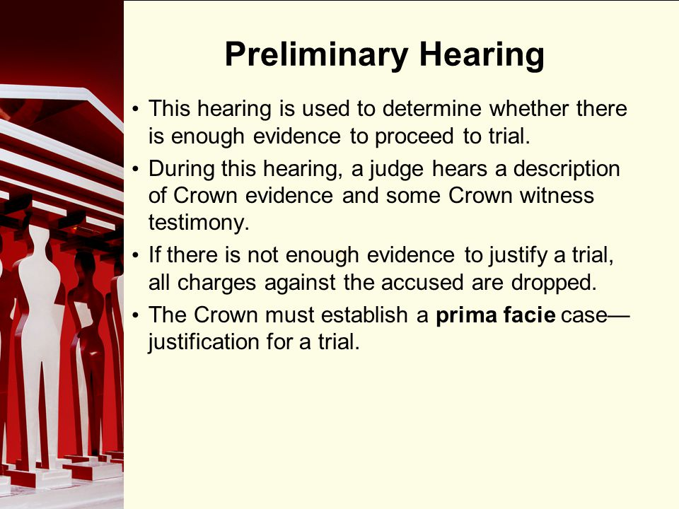 Preliminary Hearing This hearing is used to determine whether there is enough evidence to proceed to trial.